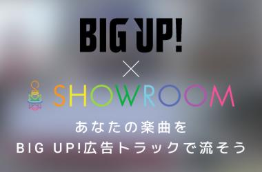BIG UP! × SHOWROOM あなたの楽曲をBIG UP!の広告トラックで流そう