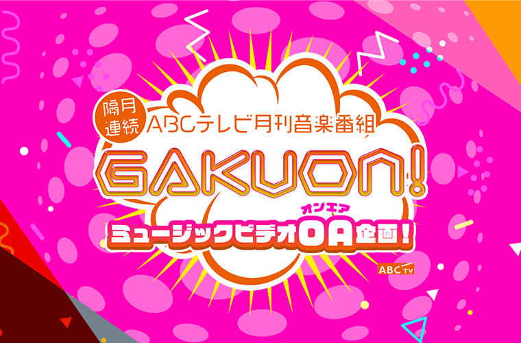 【隔月連続】ABCテレビ月刊音楽番組「GAKUON!」ミュージックビデオOA企画!